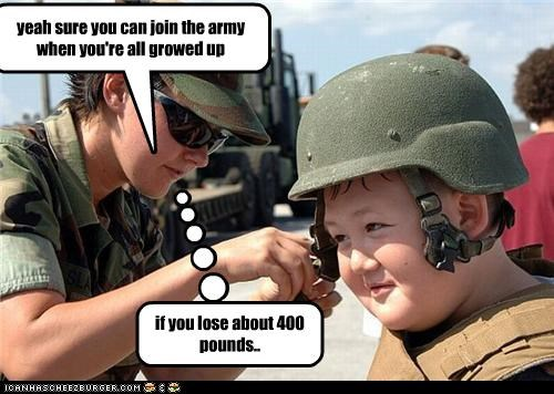 yeah sure you can join the army when you're all growed up if you lose about 400 pounds..