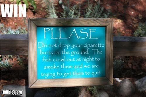 "Sign Win Funny sign from zoo -- ""Please do not drop your cigarette butts on the ground. The fish crawl out at night to smoke them and we are trying to get them to quit."""