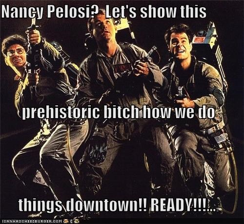 Nancy Pelosi?  Let's show this  prehistoric bitch how we do things downtown!! READY!!!...