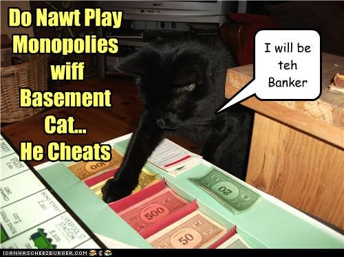 Do Nawt Play Monopolies wiff Basement Cat... He Cheats I will be teh Banker