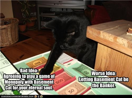 bad idea,banker,basement cat,caption,captioned,cat,money,monopoly,worse idea