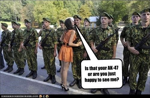 Is that your AK-47 or are you just happy to see me?
