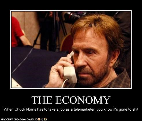 THE ECONOMY When Chuck Norris has to take a job as a telemarketer, you know it's gone to shit