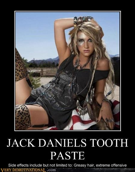 JACK DANIELS TOOTH PASTE Side effects include but not limited to: Greasy hair, extreme offensive behavior, sparkly skin irritation, bad judgment in clothing, and overall sluttyness