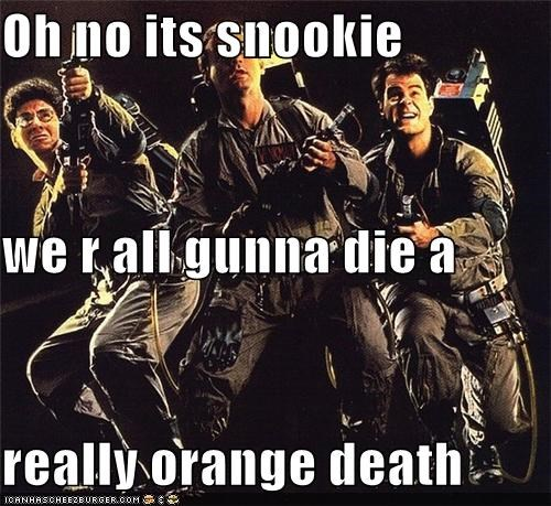 Oh no its snookie we r all gunna die a really orange death