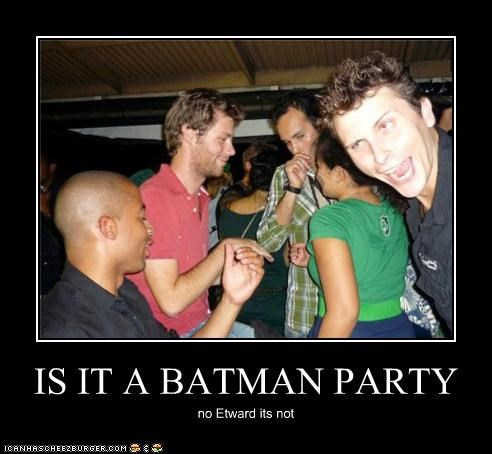 IS IT A BATMAN PARTY no Etward its not