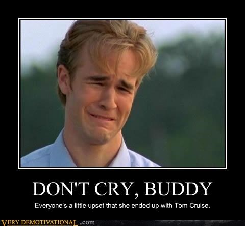 DON'T CRY, BUDDY Everyone's a little upset that she ended up with Tom Cruise.