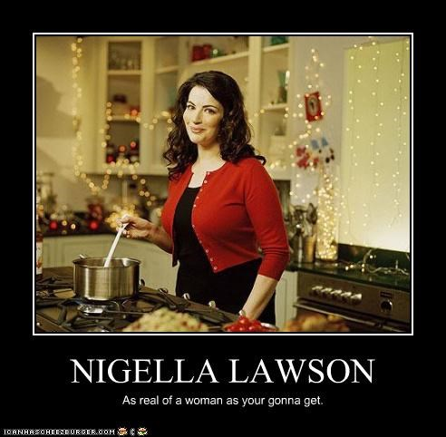 NIGELLA LAWSON As real of a woman as your gonna get.
