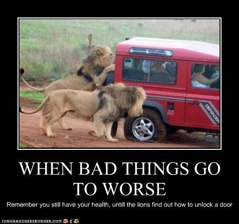WHEN BAD THINGS GO TO WORSE Remember you still have your health, untill the lions find out how to unlock a door