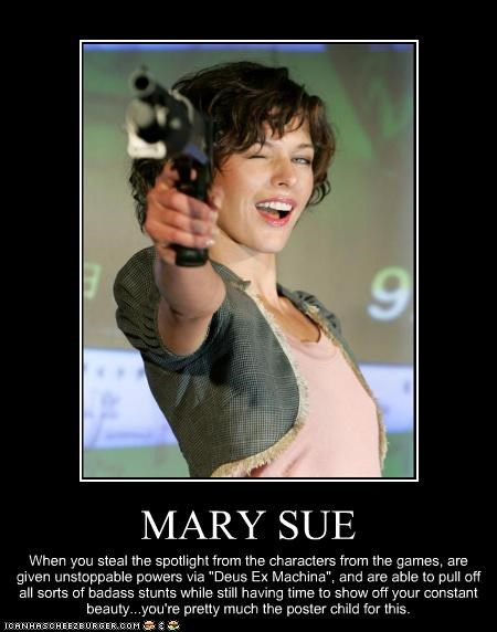 "MARY SUE When you steal the spotlight from the characters from the games, are given unstoppable powers via ""Deus Ex Machina"", and are able to pull off all sorts of badass stunts while still having time to show off your constant beauty...you're pretty much the poster child for this."