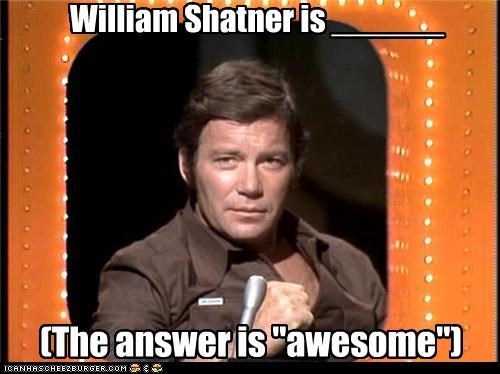 "William Shatner is ______ (The answer is ""awesome"")"
