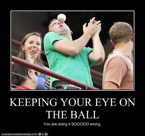 KEEPING YOUR EYE ON THE BALL You are doing it SOOOOO wrong.