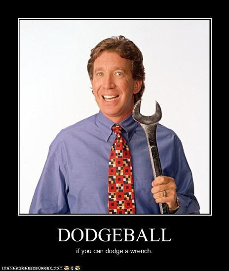 DODGEBALL if you can dodge a wrench.