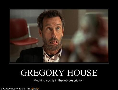 GREGORY HOUSE Mocking you is in the job description.