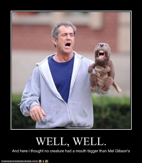 WELL, WELL. And here i thought no creature had a mouth bigger than Mel Gibson's