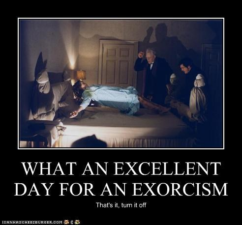 WHAT AN EXCELLENT DAY FOR AN EXORCISM That's it, turn it off
