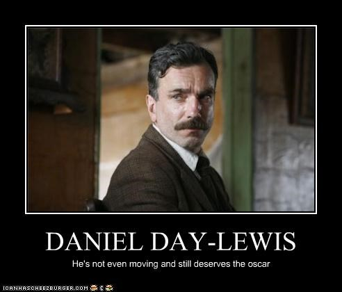 DANIEL DAY-LEWIS He's not even moving and still deserves the oscar
