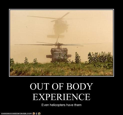 OUT OF BODY EXPERIENCE Even helicopters have them
