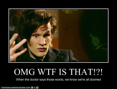 OMG WTF IS THAT!?! When the doctor says those words, we know we're all doomed