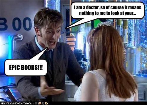 I am a doctor, so of course it means nothing to me to look at your... EPIC BOOBS!!!