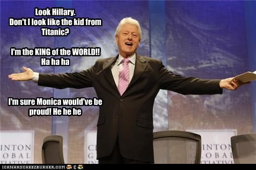 Look Hillary. Don't I look like the kid from Titanic? I'm the KING of the WORLD!! Ha ha ha I'm sure Monica would've be proud! He he he