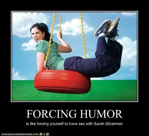 FORCING HUMOR is like forcing yourself to have sex with Sarah Silverman
