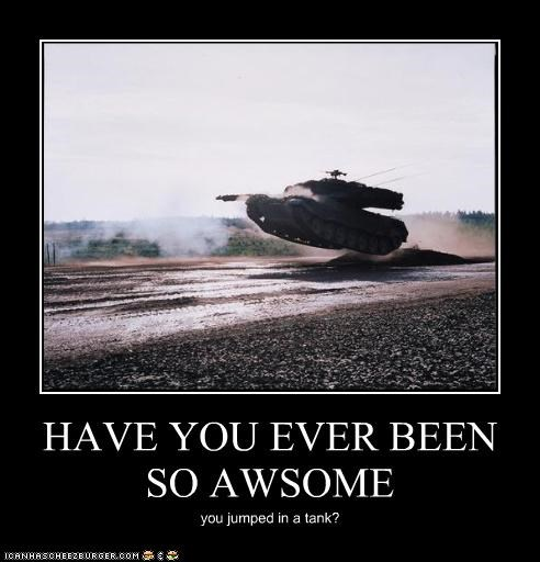 HAVE YOU EVER BEEN SO AWSOME you jumped in a tank?