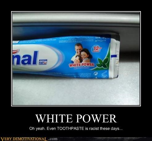 WHITE POWER Oh yeah. Even TOOTHPASTE is racist these days...