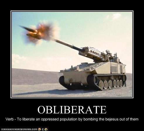 OBLIBERATE Verb - To liberate an oppressed population by bombing the bejesus out of them