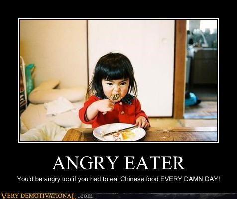 ANGRY EATER You'd be angry too if you had to eat Chinese food EVERY DAMN DAY!