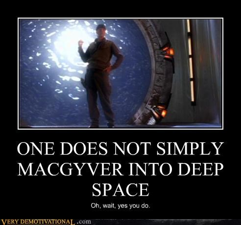 ONE DOES NOT SIMPLY MACGYVER INTO DEEP SPACE Oh, wait, yes you do.