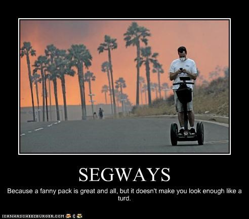 SEGWAYS Because a fanny pack is great and all, but it doesn't make you look enough like a turd.