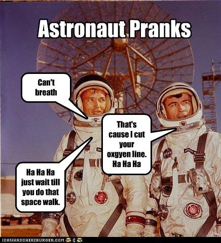 Astronaut Pranks Can't breath That's cause I cut your oxgyen line. Ha Ha Ha Ha Ha Ha just wait till you do that space walk.