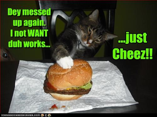 Dey messed up again. I not WANT duh works... ...just Cheez!!