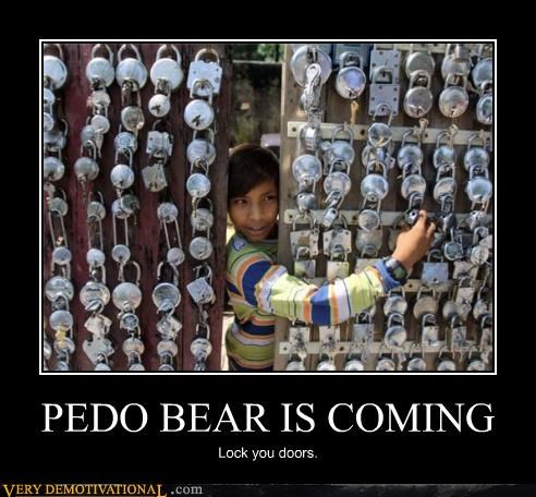 PEDO BEAR IS COMING Lock you doors.