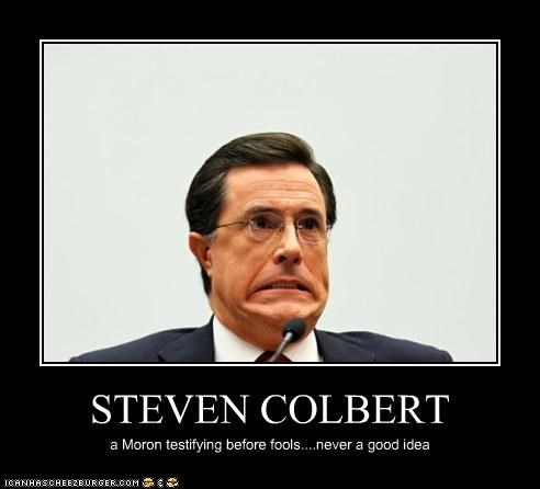 STEVEN COLBERT a Moron testifying before fools....never a good idea