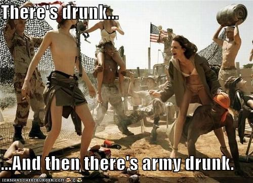 There's drunk... ...And then there's army drunk.