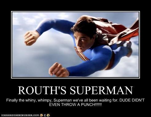 ROUTH'S SUPERMAN Finally the whiny, whimpy, Superman we've all been waiting for. DUDE DIDN'T EVEN THROW A PUNCH!!!!!!
