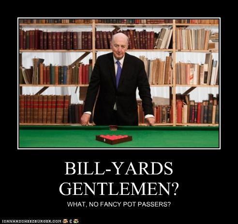 BILL-YARDS GENTLEMEN? WHAT, NO FANCY POT PASSERS?