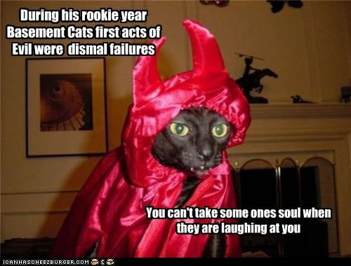 During his rookie year Basement Cats first acts of Evil were dismal failures You can't take some ones soul when they are laughing at you