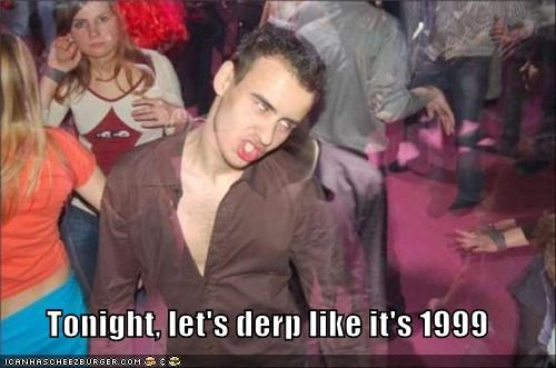 Tonight, let's derp like it's 1999