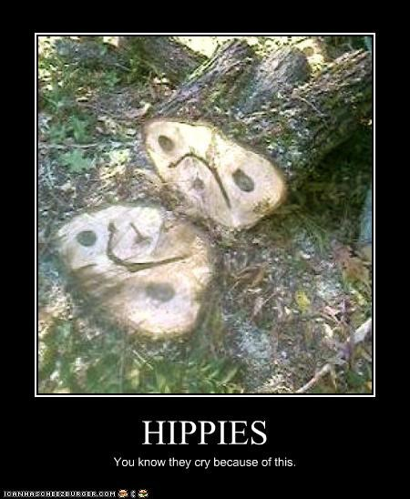 HIPPIES You know they cry because of this.