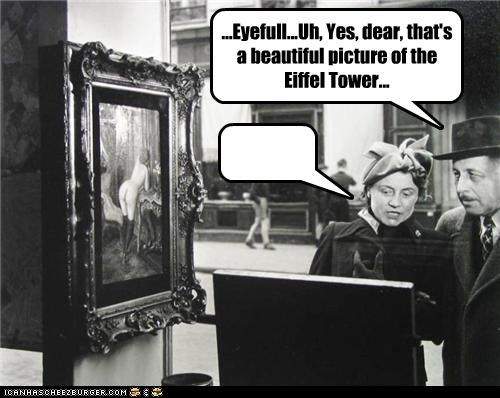 ...Eyefull...Uh, Yes, dear, that's a beautiful picture of the Eiffel Tower...