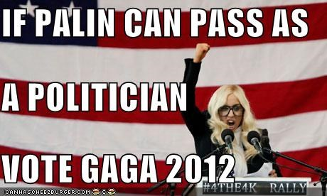 IF PALIN CAN PASS AS  A POLITICIAN VOTE GAGA 2012