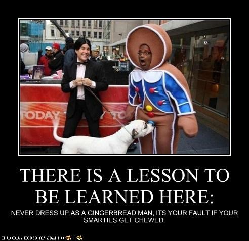 THERE IS A LESSON TO BE LEARNED HERE: NEVER DRESS UP AS A GINGERBREAD MAN, ITS YOUR FAULT IF YOUR SMARTIES GET CHEWED.