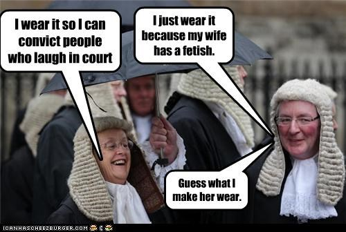 I wear it so I can convict people who laugh in court I just wear it because my wife has a fetish. Guess what I make her wear.