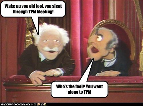 Who's the fool? You went along to TPM Wake up you old fool, you slept through TPM Meeting!