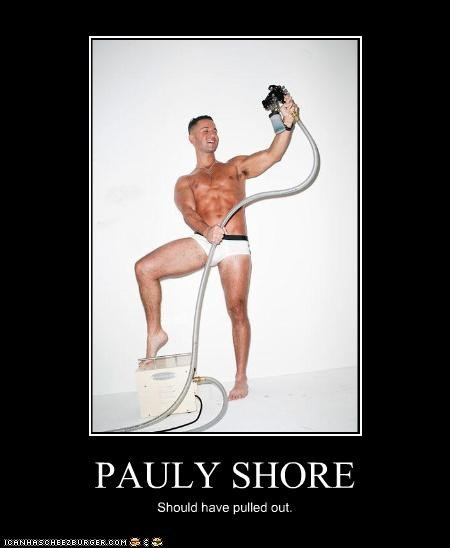 PAULY SHORE Should have pulled out.