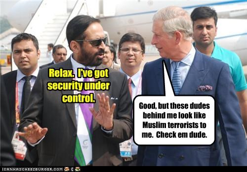 Relax. I've got security under control. Good, but these dudes behind me look like Muslim terrorists to me. Check em dude.
