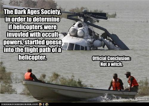The Dark Ages Society, in order to determine if helicopters were invovled with occult powers, startled geese into the flight path of a helicopter. Official Conclusion: Not a witch.